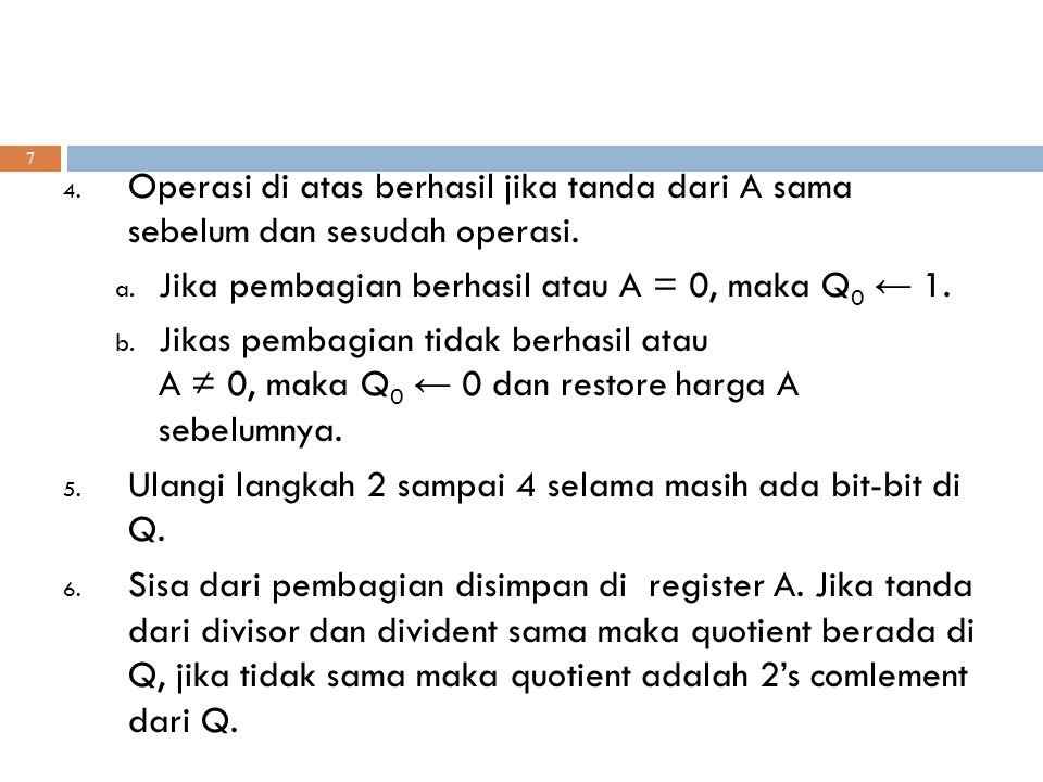 7 4. Operasi di atas berhasil jika tanda dari A sama sebelum dan sesudah operasi. a. Jika pembagian berhasil atau A = 0, maka Q 0 ← 1. b. Jikas pembag