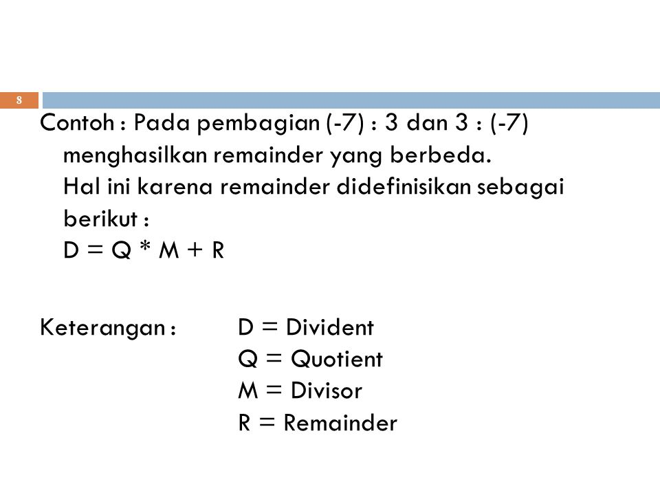 8 Contoh : Pada pembagian (-7) : 3 dan 3 : (-7) menghasilkan remainder yang berbeda. Hal ini karena remainder didefinisikan sebagai berikut : D = Q *