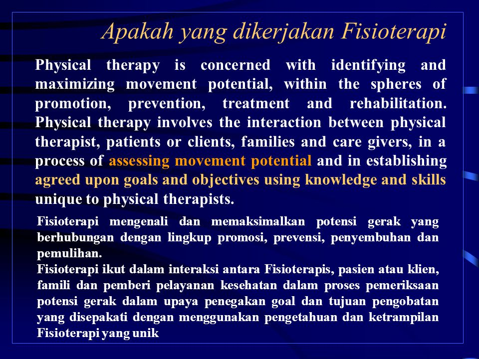 Apakah yang dikerjakan Fisioterapi Physical therapy is concerned with identifying and maximizing movement potential, within the spheres of promotion, prevention, treatment and rehabilitation.