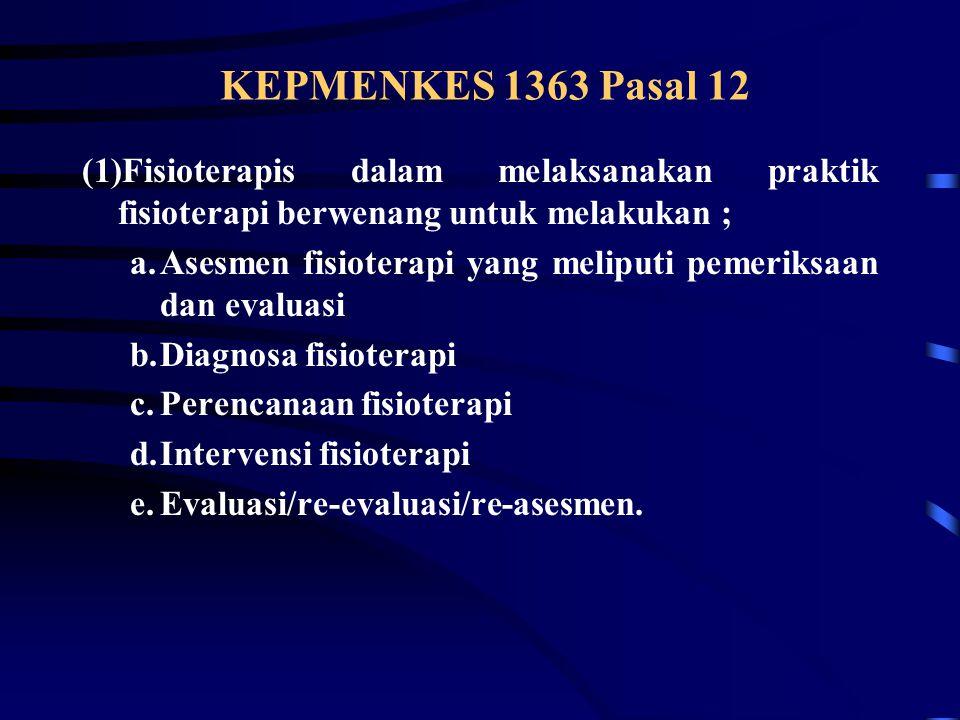 KEPMENKES 1363 Pasal 12 (1)Fisioterapis dalam melaksanakan praktik fisioterapi berwenang untuk melakukan ; a.Asesmen fisioterapi yang meliputi pemeriksaan dan evaluasi b.Diagnosa fisioterapi c.Perencanaan fisioterapi d.Intervensi fisioterapi e.Evaluasi/re-evaluasi/re-asesmen.