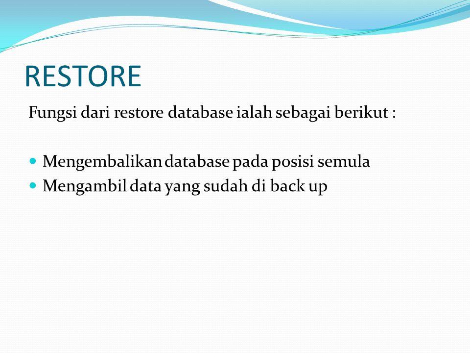 RESTORE Fungsi dari restore database ialah sebagai berikut : Mengembalikan database pada posisi semula Mengambil data yang sudah di back up