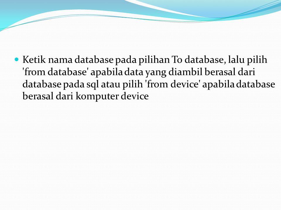 Ketik nama database pada pilihan To database, lalu pilih 'from database' apabila data yang diambil berasal dari database pada sql atau pilih 'from dev
