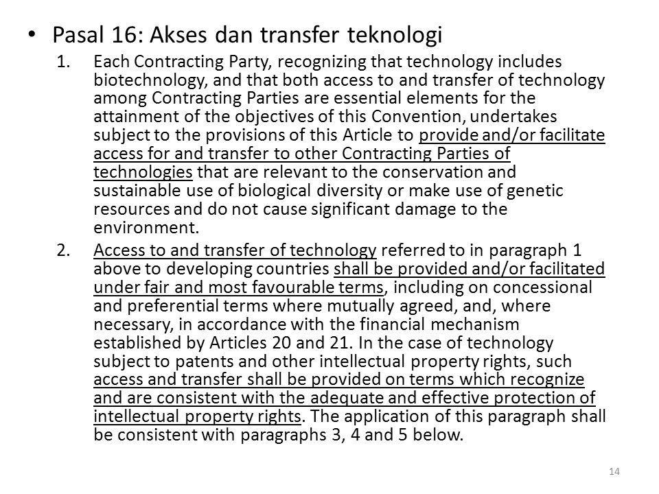 Pasal 16: Akses dan transfer teknologi 1.Each Contracting Party, recognizing that technology includes biotechnology, and that both access to and transfer of technology among Contracting Parties are essential elements for the attainment of the objectives of this Convention, undertakes subject to the provisions of this Article to provide and/or facilitate access for and transfer to other Contracting Parties of technologies that are relevant to the conservation and sustainable use of biological diversity or make use of genetic resources and do not cause significant damage to the environment.