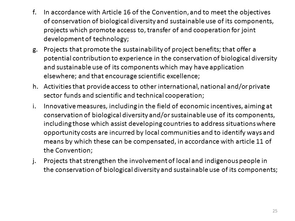 f.In accordance with Article 16 of the Convention, and to meet the objectives of conservation of biological diversity and sustainable use of its components, projects which promote access to, transfer of and cooperation for joint development of technology; g.Projects that promote the sustainability of project benefits; that offer a potential contribution to experience in the conservation of biological diversity and sustainable use of its components which may have application elsewhere; and that encourage scientific excellence; h.Activities that provide access to other international, national and/or private sector funds and scientific and technical cooperation; i.Innovative measures, including in the field of economic incentives, aiming at conservation of biological diversity and/or sustainable use of its components, including those which assist developing countries to address situations where opportunity costs are incurred by local communities and to identify ways and means by which these can be compensated, in accordance with article 11 of the Convention; j.Projects that strengthen the involvement of local and indigenous people in the conservation of biological diversity and sustainable use of its components; 25