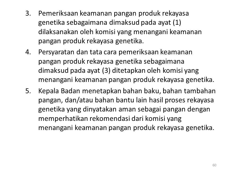 3.Pemeriksaan keamanan pangan produk rekayasa genetika sebagaimana dimaksud pada ayat (1) dilaksanakan oleh komisi yang menangani keamanan pangan produk rekayasa genetika.
