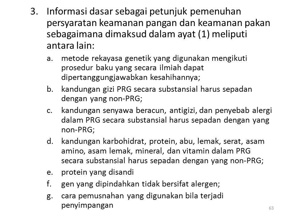 3.Informasi dasar sebagai petunjuk pemenuhan persyaratan keamanan pangan dan keamanan pakan sebagaimana dimaksud dalam ayat (1) meliputi antara lain: a.metode rekayasa genetik yang digunakan mengikuti prosedur baku yang secara ilmiah dapat dipertanggungjawabkan kesahihannya; b.kandungan gizi PRG secara substansial harus sepadan dengan yang non-PRG; c.kandungan senyawa beracun, antigizi, dan penyebab alergi dalam PRG secara substansial harus sepadan dengan yang non-PRG; d.kandungan karbohidrat, protein, abu, lemak, serat, asam amino, asam lemak, mineral, dan vitamin dalam PRG secara substansial harus sepadan dengan yang non-PRG; e.protein yang disandi f.gen yang dipindahkan tidak bersifat alergen; g.cara pemusnahan yang digunakan bila terjadi penyimpangan 63