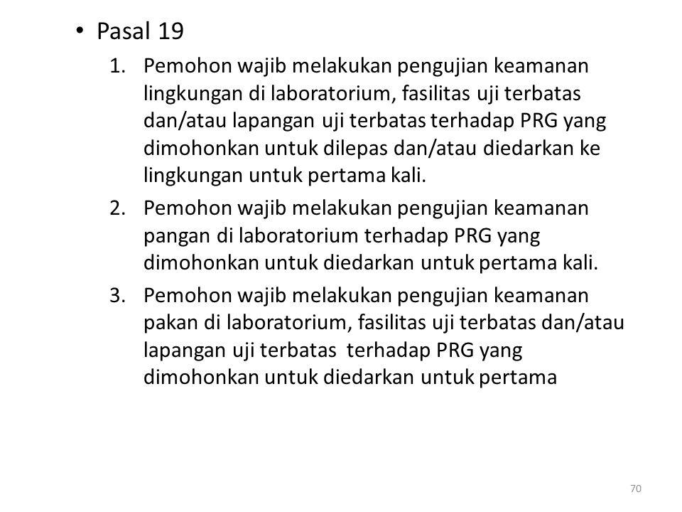 Pasal 19 1.Pemohon wajib melakukan pengujian keamanan lingkungan di laboratorium, fasilitas uji terbatas dan/atau lapangan uji terbatas terhadap PRG yang dimohonkan untuk dilepas dan/atau diedarkan ke lingkungan untuk pertama kali.