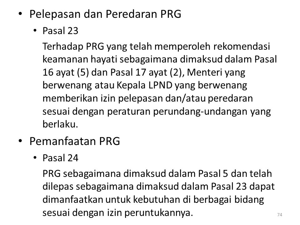 Pelepasan dan Peredaran PRG Pasal 23 Terhadap PRG yang telah memperoleh rekomendasi keamanan hayati sebagaimana dimaksud dalam Pasal 16 ayat (5) dan Pasal 17 ayat (2), Menteri yang berwenang atau Kepala LPND yang berwenang memberikan izin pelepasan dan/atau peredaran sesuai dengan peraturan perundang-undangan yang berlaku.