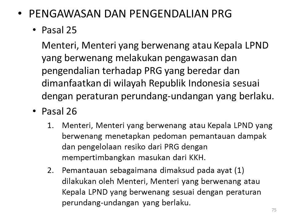PENGAWASAN DAN PENGENDALIAN PRG Pasal 25 Menteri, Menteri yang berwenang atau Kepala LPND yang berwenang melakukan pengawasan dan pengendalian terhadap PRG yang beredar dan dimanfaatkan di wilayah Republik Indonesia sesuai dengan peraturan perundang-undangan yang berlaku.