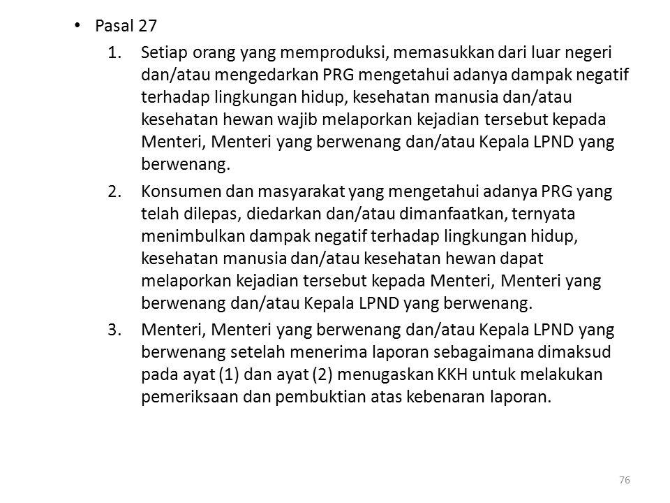 Pasal 27 1.Setiap orang yang memproduksi, memasukkan dari luar negeri dan/atau mengedarkan PRG mengetahui adanya dampak negatif terhadap lingkungan hidup, kesehatan manusia dan/atau kesehatan hewan wajib melaporkan kejadian tersebut kepada Menteri, Menteri yang berwenang dan/atau Kepala LPND yang berwenang.