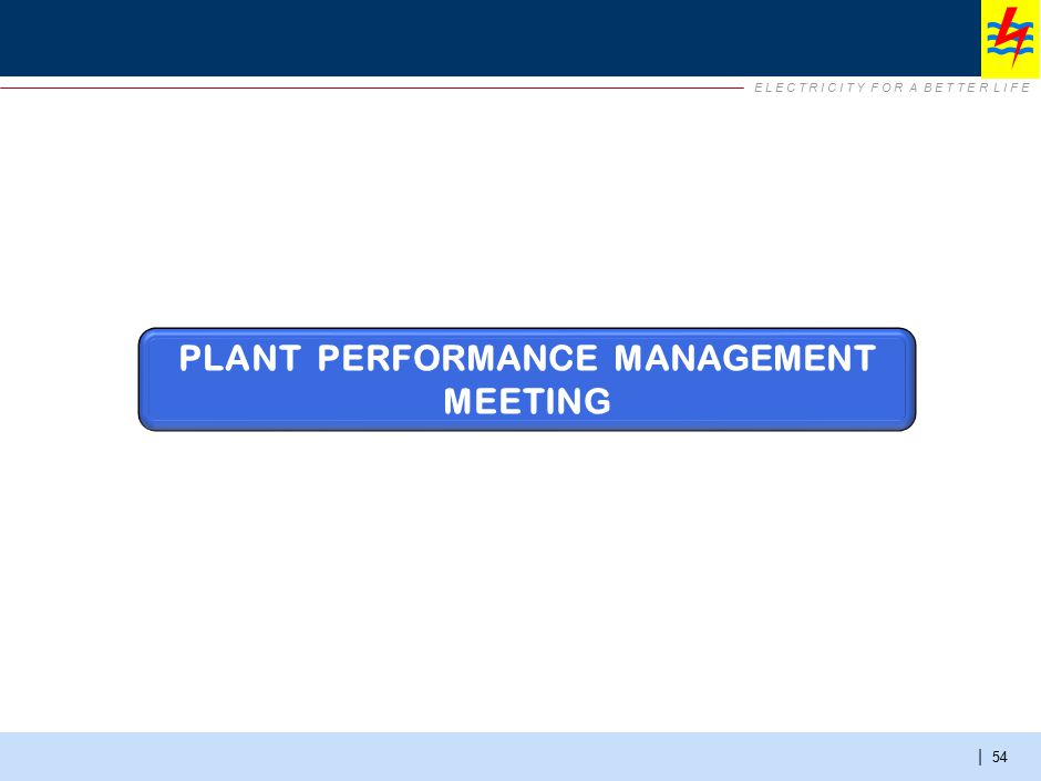 E L E C T R I C I T Y F O R A B E T T E R L I F E | 54 PLANT PERFORMANCE MANAGEMENT MEETING