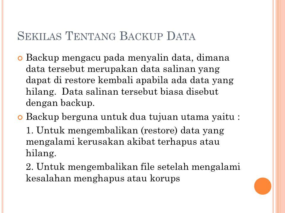 S EKILAS T ENTANG B ACKUP D ATA Backup mengacu pada menyalin data, dimana data tersebut merupakan data salinan yang dapat di restore kembali apabila a