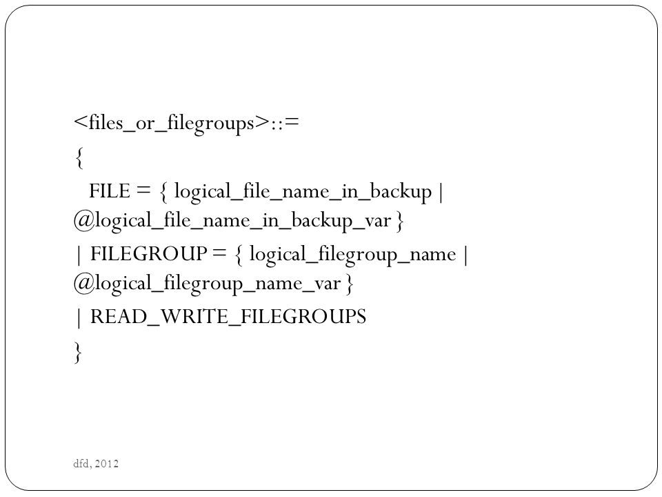 dfd, 2012 ::= { FILE = { logical_file_name_in_backup | @logical_file_name_in_backup_var } | FILEGROUP = { logical_filegroup_name | @logical_filegroup_name_var } | READ_WRITE_FILEGROUPS }