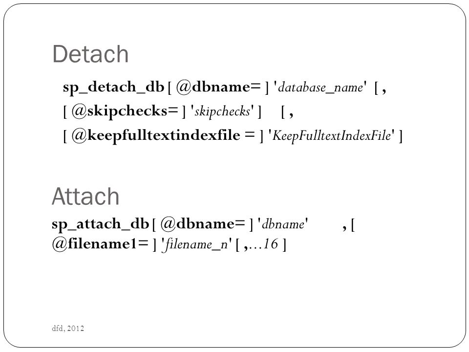 Detach dfd, 2012 sp_detach_db [ @dbname= ] database_name [, [ @skipchecks= ] skipchecks ] [, [ @keepfulltextindexfile = ] KeepFulltextIndexFile ] Attach sp_attach_db [ @dbname= ] dbname , [ @filename1= ] filename_n [,...16 ]