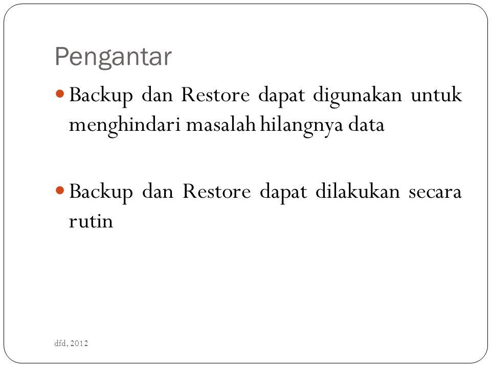 Pengantar dfd, 2012 Backup dan Restore dapat digunakan untuk menghindari masalah hilangnya data Backup dan Restore dapat dilakukan secara rutin
