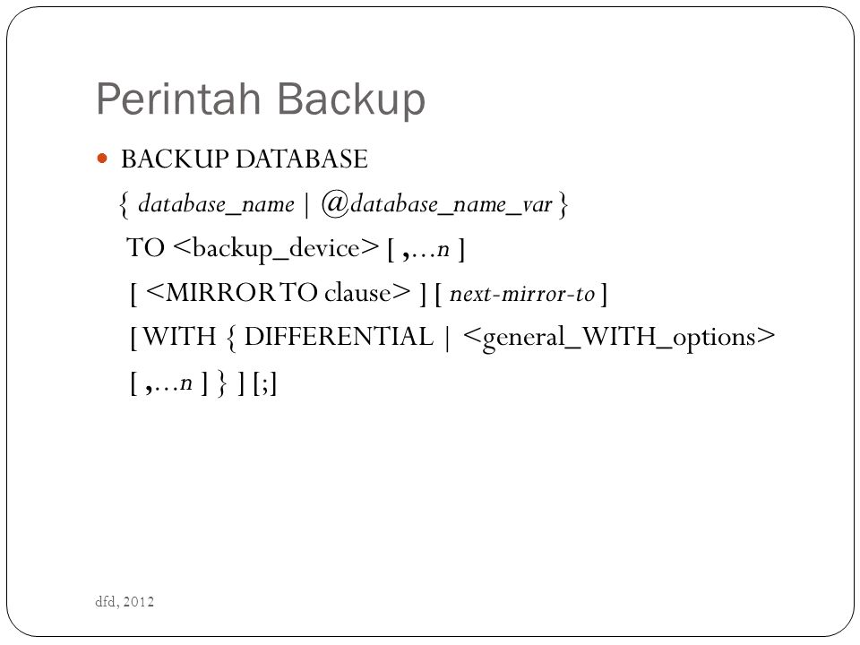 Perintah Backup dfd, 2012 BACKUP DATABASE { database_name | @database_name_var } TO [,...n ] [ ] [ next-mirror-to ] [ WITH { DIFFERENTIAL | [,...n ] } ] [;]