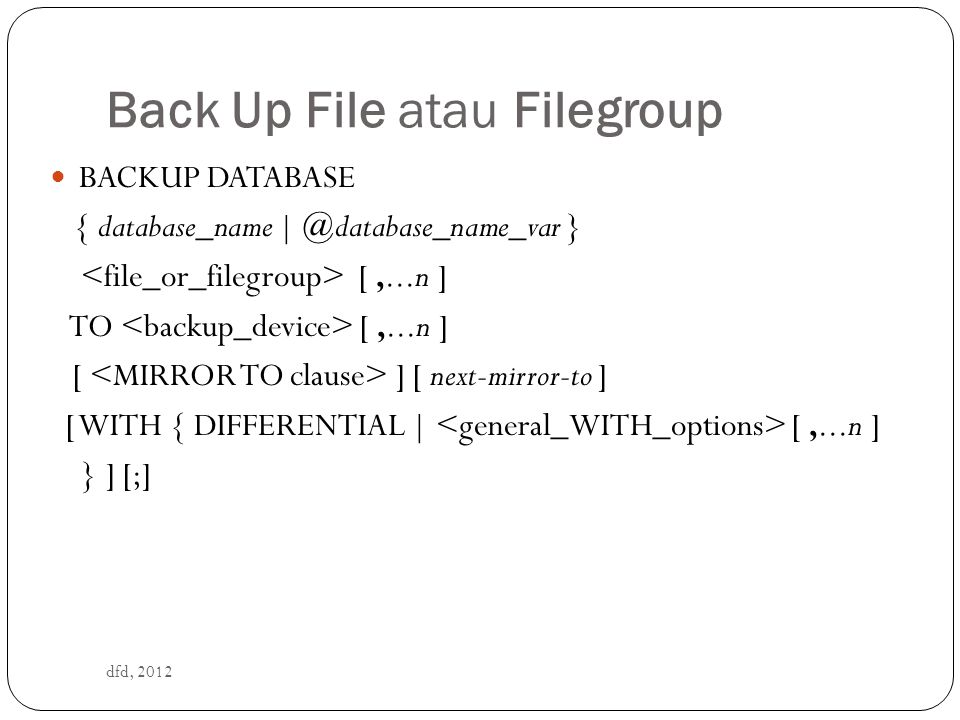 Back Up File atau Filegroup dfd, 2012 BACKUP DATABASE { database_name | @database_name_var } [,...n ] TO [,...n ] [ ] [ next-mirror-to ] [ WITH { DIFFERENTIAL | [,...n ] } ] [;]