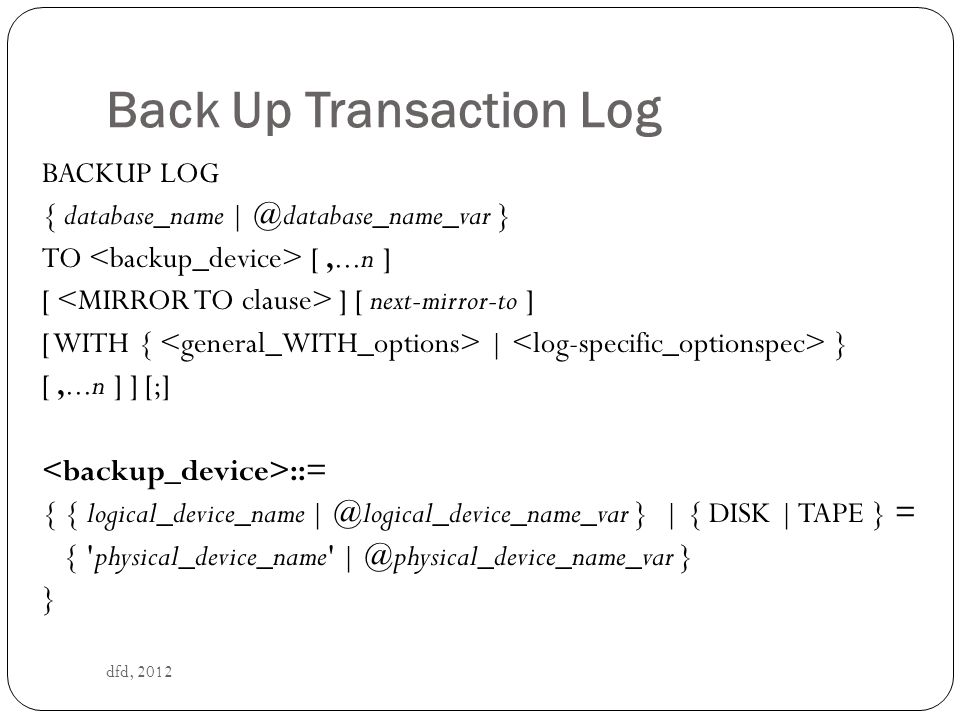 Back Up Transaction Log dfd, 2012 BACKUP LOG { database_name | @database_name_var } TO [,...n ] [ ] [ next-mirror-to ] [ WITH { | } [,...n ] ] [;] ::= { { logical_device_name | @logical_device_name_var } | { DISK | TAPE } = { physical_device_name | @physical_device_name_var } }