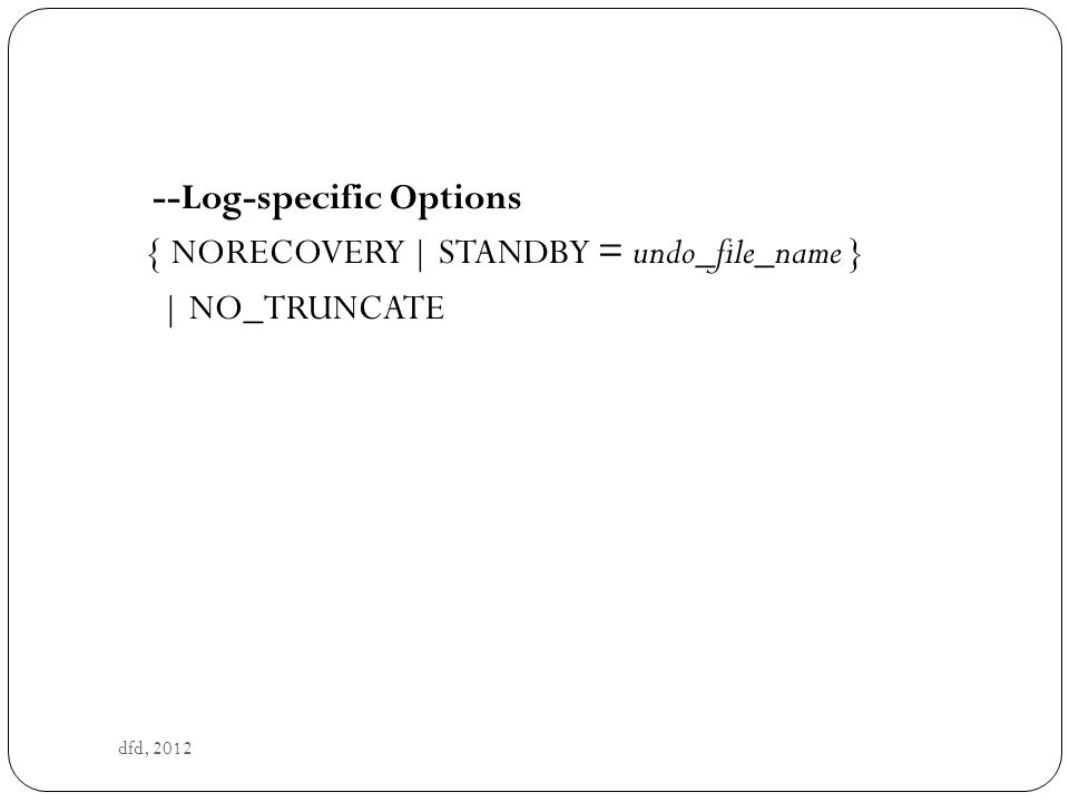 dfd, 2012 --Log-specific Options { NORECOVERY | STANDBY = undo_file_name } | NO_TRUNCATE