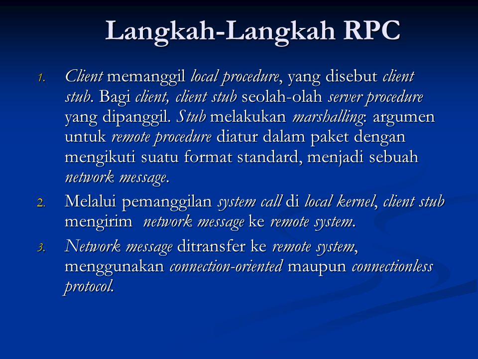 Langkah-Langkah RPC 1. Client memanggil local procedure, yang disebut client stub. Bagi client, client stub seolah-olah server procedure yang dipanggi