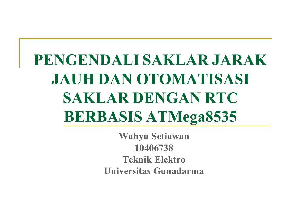 PENGENDALI SAKLAR JARAK JAUH DAN OTOMATISASI SAKLAR DENGAN RTC BERBASIS ATMega8535 Wahyu Setiawan 10406738 Teknik Elektro Universitas Gunadarma