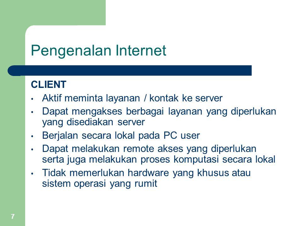 7 Pengenalan Internet CLIENT Aktif meminta layanan / kontak ke server Dapat mengakses berbagai layanan yang diperlukan yang disediakan server Berjalan