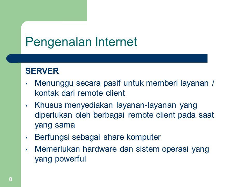 8 Pengenalan Internet SERVER Menunggu secara pasif untuk memberi layanan / kontak dari remote client Khusus menyediakan layanan-layanan yang diperluka
