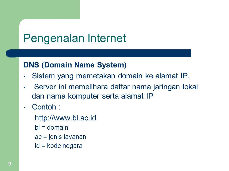 9 Pengenalan Internet DNS (Domain Name System) Sistem yang memetakan domain ke alamat IP. Server ini memelihara daftar nama jaringan lokal dan nama ko