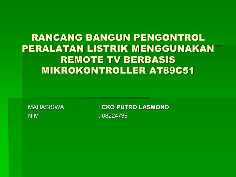 RANCANG BANGUN PENGONTROL PERALATAN LISTRIK MENGGUNAKAN REMOTE TV BERBASIS MIKROKONTROLLER AT89C51 MAHASISWA: EKO PUTRO LASMONO NIM: 08224738
