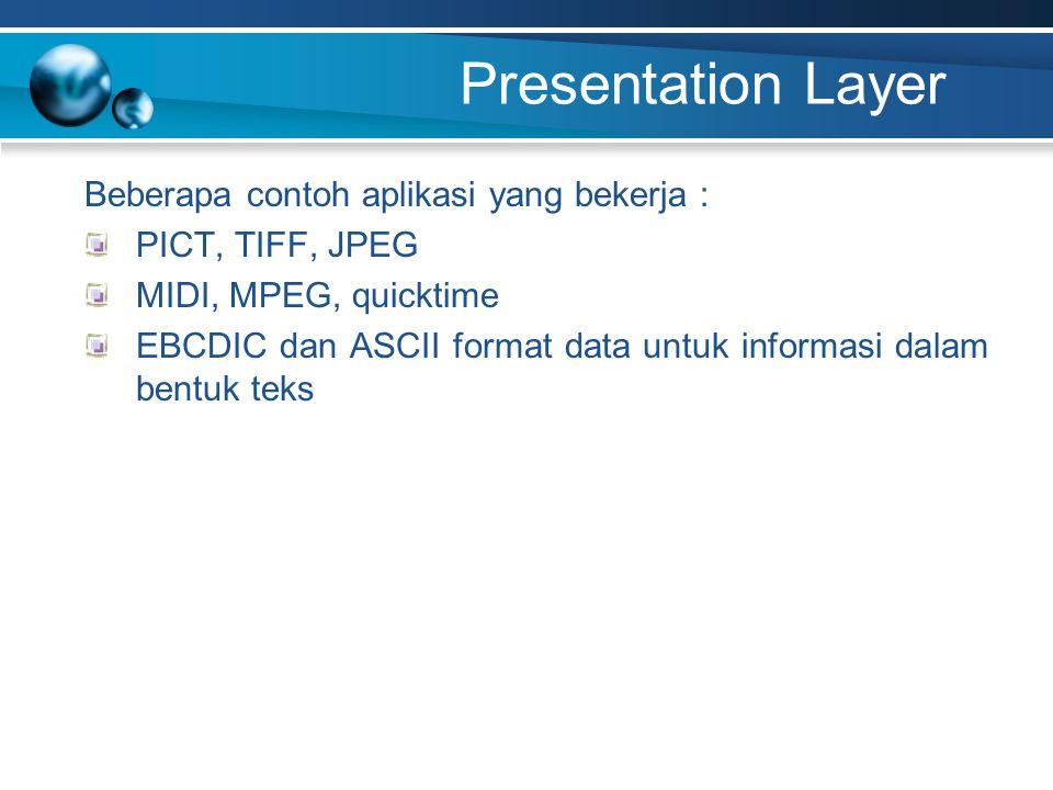 Presentation Layer Beberapa contoh aplikasi yang bekerja : PICT, TIFF, JPEG MIDI, MPEG, quicktime EBCDIC dan ASCII format data untuk informasi dalam bentuk teks