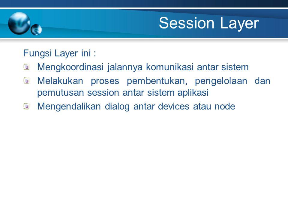 Session Layer Fungsi Layer ini : Mengkoordinasi jalannya komunikasi antar sistem Melakukan proses pembentukan, pengelolaan dan pemutusan session antar sistem aplikasi Mengendalikan dialog antar devices atau node