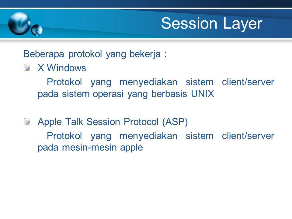 Session Layer Beberapa protokol yang bekerja : X Windows Protokol yang menyediakan sistem client/server pada sistem operasi yang berbasis UNIX Apple Talk Session Protocol (ASP) Protokol yang menyediakan sistem client/server pada mesin-mesin apple