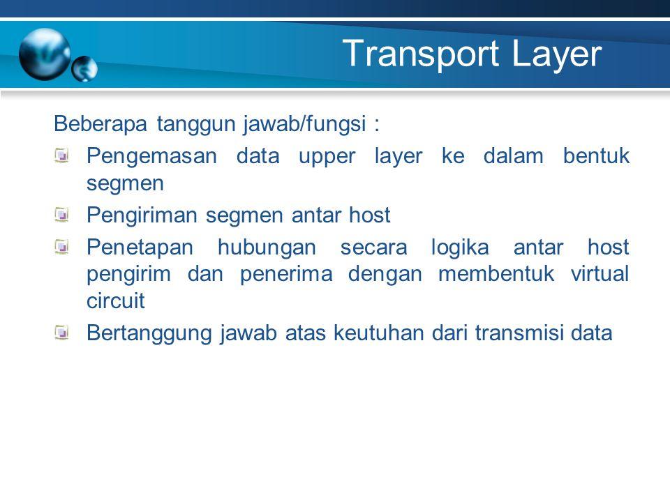 Transport Layer Beberapa tanggun jawab/fungsi : Pengemasan data upper layer ke dalam bentuk segmen Pengiriman segmen antar host Penetapan hubungan secara logika antar host pengirim dan penerima dengan membentuk virtual circuit Bertanggung jawab atas keutuhan dari transmisi data