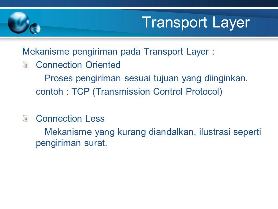 Transport Layer Mekanisme pengiriman pada Transport Layer : Connection Oriented Proses pengiriman sesuai tujuan yang diinginkan. contoh : TCP (Transmi