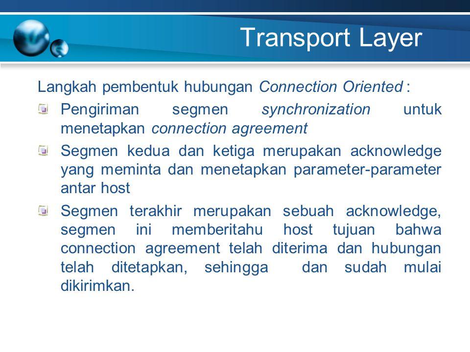 Transport Layer Langkah pembentuk hubungan Connection Oriented : Pengiriman segmen synchronization untuk menetapkan connection agreement Segmen kedua