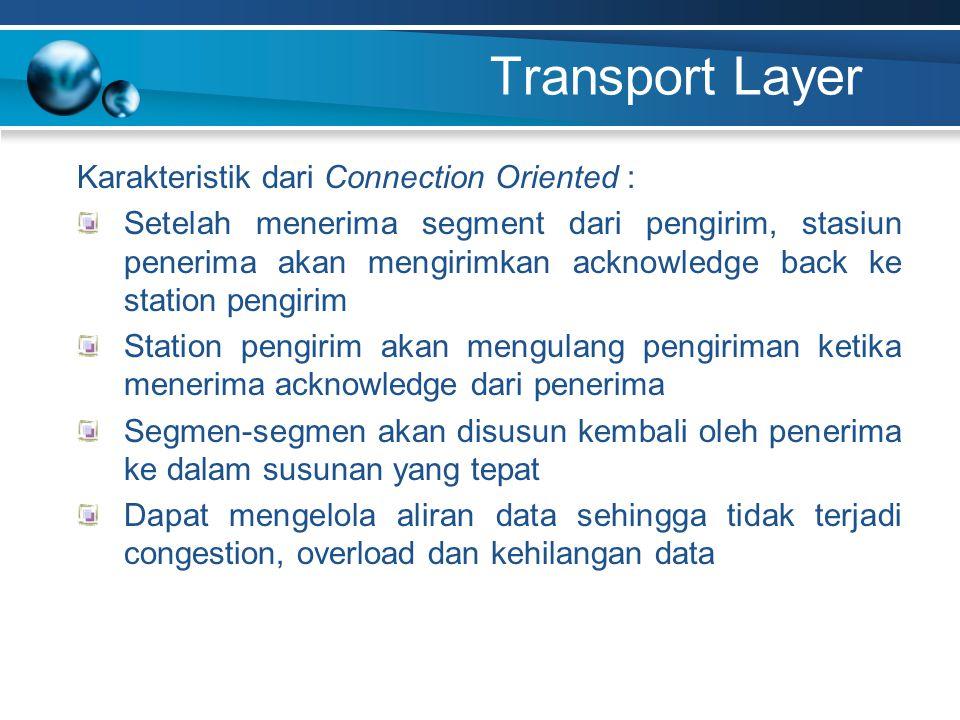 Transport Layer Karakteristik dari Connection Oriented : Setelah menerima segment dari pengirim, stasiun penerima akan mengirimkan acknowledge back ke