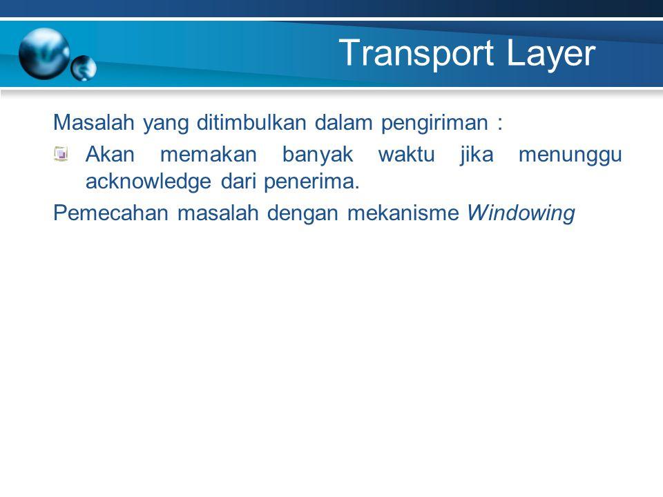 Transport Layer Masalah yang ditimbulkan dalam pengiriman : Akan memakan banyak waktu jika menunggu acknowledge dari penerima. Pemecahan masalah denga