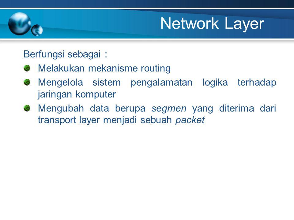 Network Layer Berfungsi sebagai : Melakukan mekanisme routing Mengelola sistem pengalamatan logika terhadap jaringan komputer Mengubah data berupa seg