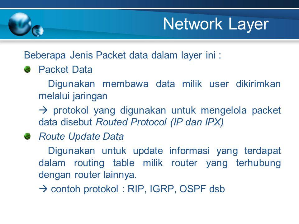 Network Layer Beberapa Jenis Packet data dalam layer ini : Packet Data Digunakan membawa data milik user dikirimkan melalui jaringan  protokol yang digunakan untuk mengelola packet data disebut Routed Protocol (IP dan IPX) Route Update Data Digunakan untuk update informasi yang terdapat dalam routing table milik router yang terhubung dengan router lainnya.