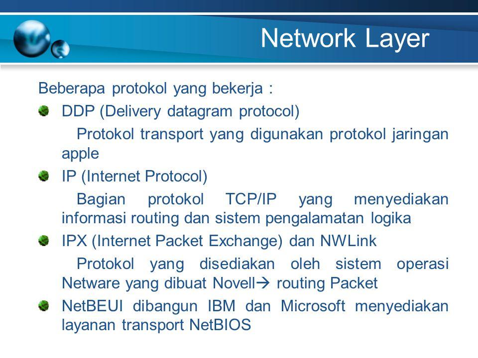 Network Layer Beberapa protokol yang bekerja : DDP (Delivery datagram protocol) Protokol transport yang digunakan protokol jaringan apple IP (Internet Protocol) Bagian protokol TCP/IP yang menyediakan informasi routing dan sistem pengalamatan logika IPX (Internet Packet Exchange) dan NWLink Protokol yang disediakan oleh sistem operasi Netware yang dibuat Novell  routing Packet NetBEUI dibangun IBM dan Microsoft menyediakan layanan transport NetBIOS