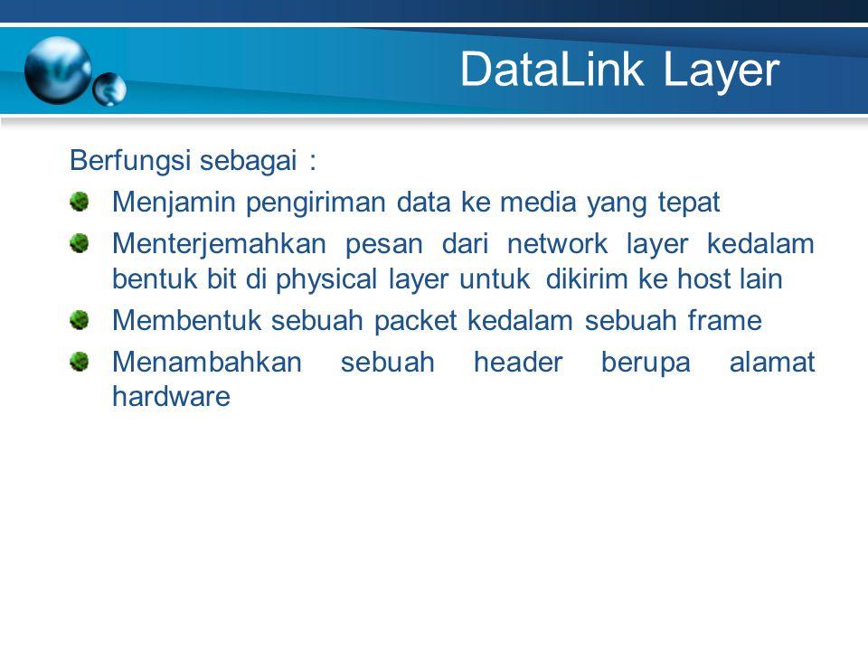 DataLink Layer Berfungsi sebagai : Menjamin pengiriman data ke media yang tepat Menterjemahkan pesan dari network layer kedalam bentuk bit di physical layer untuk dikirim ke host lain Membentuk sebuah packet kedalam sebuah frame Menambahkan sebuah header berupa alamat hardware