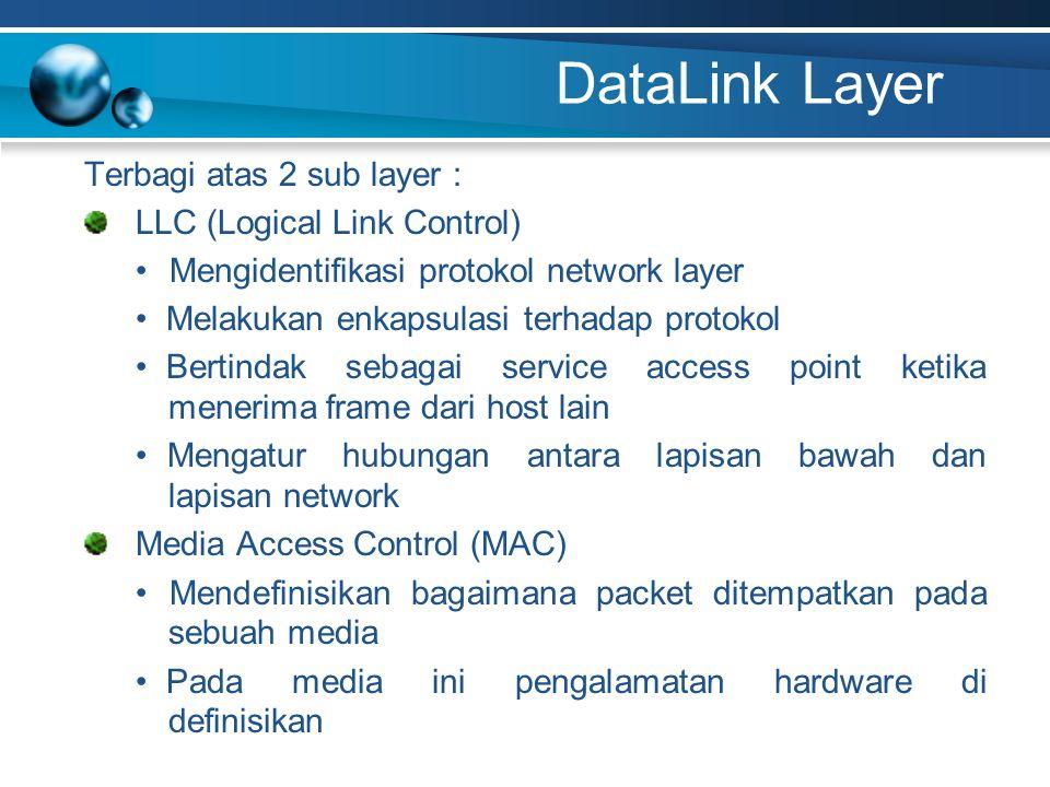 DataLink Layer Terbagi atas 2 sub layer : LLC (Logical Link Control) Mengidentifikasi protokol network layer Melakukan enkapsulasi terhadap protokol Bertindak sebagai service access point ketika menerima frame dari host lain Mengatur hubungan antara lapisan bawah dan lapisan network Media Access Control (MAC) Mendefinisikan bagaimana packet ditempatkan pada sebuah media Pada media ini pengalamatan hardware di definisikan