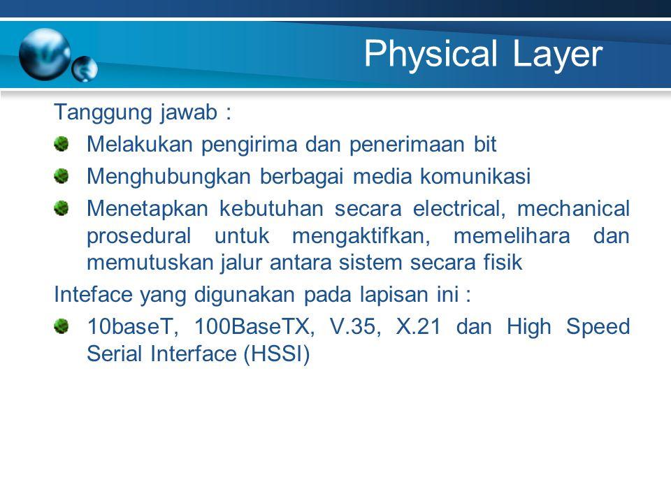 Physical Layer Tanggung jawab : Melakukan pengirima dan penerimaan bit Menghubungkan berbagai media komunikasi Menetapkan kebutuhan secara electrical, mechanical prosedural untuk mengaktifkan, memelihara dan memutuskan jalur antara sistem secara fisik Inteface yang digunakan pada lapisan ini : 10baseT, 100BaseTX, V.35, X.21 dan High Speed Serial Interface (HSSI)