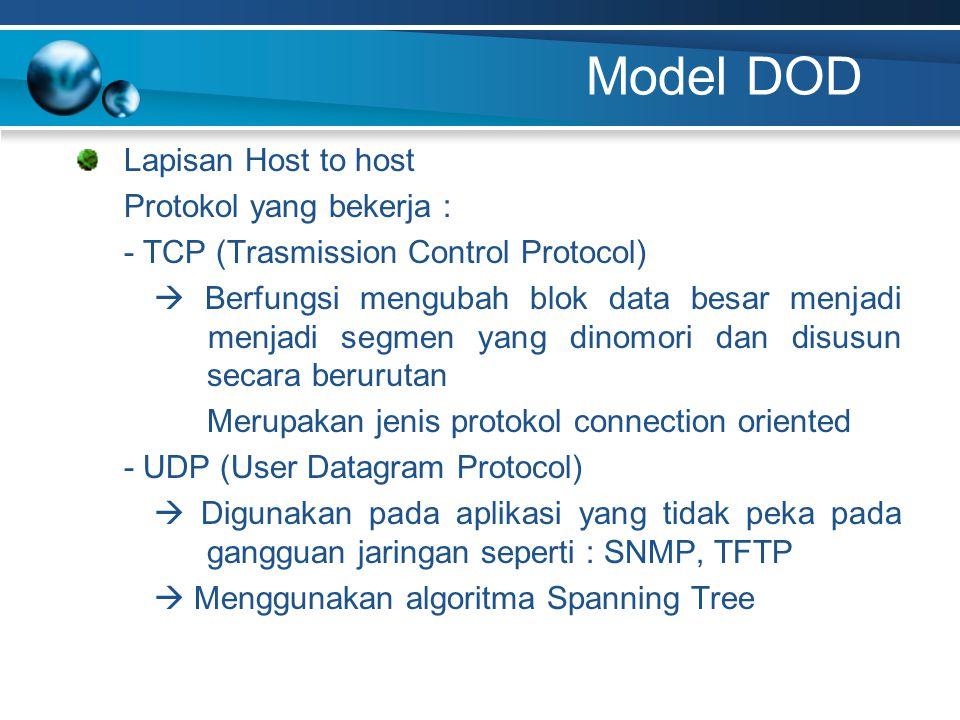 Model DOD Lapisan Host to host Protokol yang bekerja : - TCP (Trasmission Control Protocol)  Berfungsi mengubah blok data besar menjadi menjadi segmen yang dinomori dan disusun secara berurutan Merupakan jenis protokol connection oriented - UDP (User Datagram Protocol)  Digunakan pada aplikasi yang tidak peka pada gangguan jaringan seperti : SNMP, TFTP  Menggunakan algoritma Spanning Tree