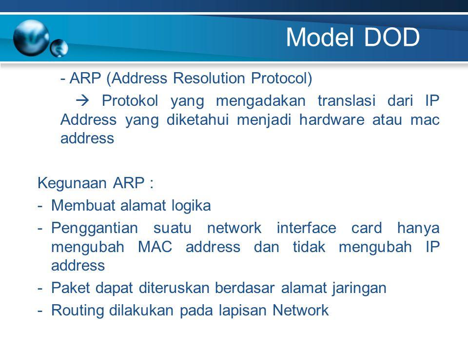 Model DOD - ARP (Address Resolution Protocol)  Protokol yang mengadakan translasi dari IP Address yang diketahui menjadi hardware atau mac address Kegunaan ARP : -Membuat alamat logika -Penggantian suatu network interface card hanya mengubah MAC address dan tidak mengubah IP address -Paket dapat diteruskan berdasar alamat jaringan -Routing dilakukan pada lapisan Network