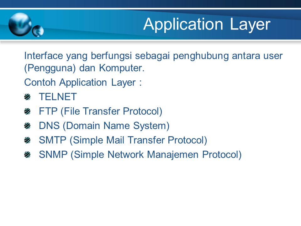 Application Layer Interface yang berfungsi sebagai penghubung antara user (Pengguna) dan Komputer. Contoh Application Layer : TELNET FTP (File Transfe