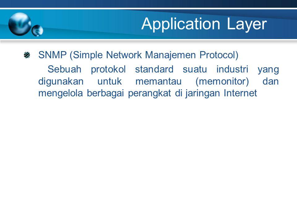 Application Layer SNMP (Simple Network Manajemen Protocol) Sebuah protokol standard suatu industri yang digunakan untuk memantau (memonitor) dan mengelola berbagai perangkat di jaringan Internet