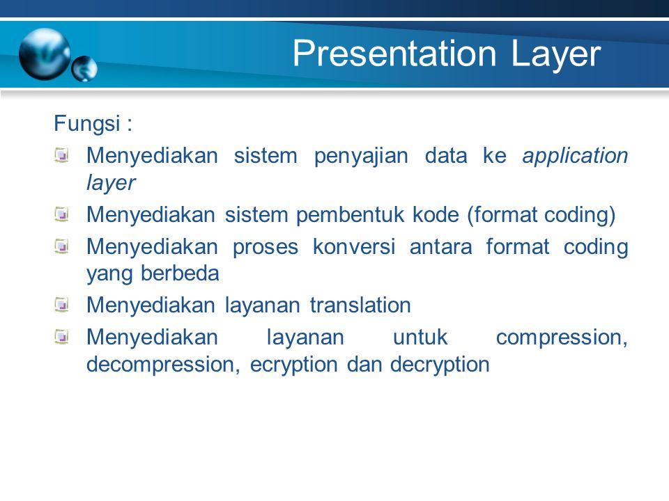 Presentation Layer Fungsi : Menyediakan sistem penyajian data ke application layer Menyediakan sistem pembentuk kode (format coding) Menyediakan proses konversi antara format coding yang berbeda Menyediakan layanan translation Menyediakan layanan untuk compression, decompression, ecryption dan decryption