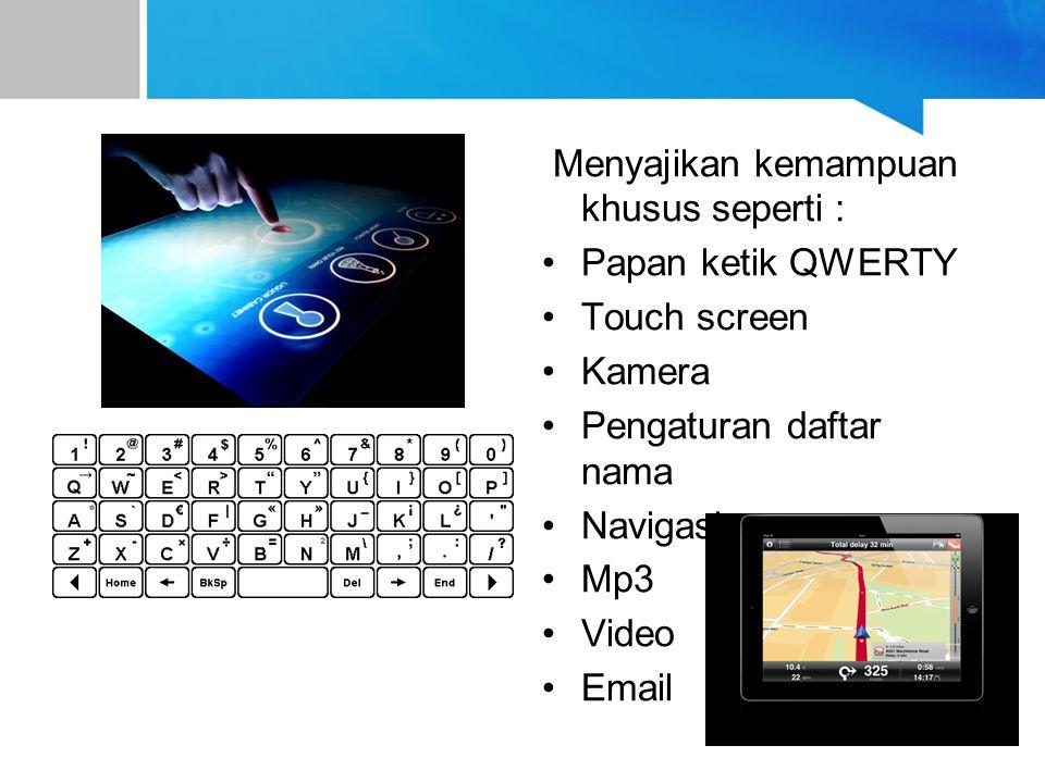 Menyajikan kemampuan khusus seperti : Papan ketik QWERTY Touch screen Kamera Pengaturan daftar nama Navigasi Mp3 Video Email