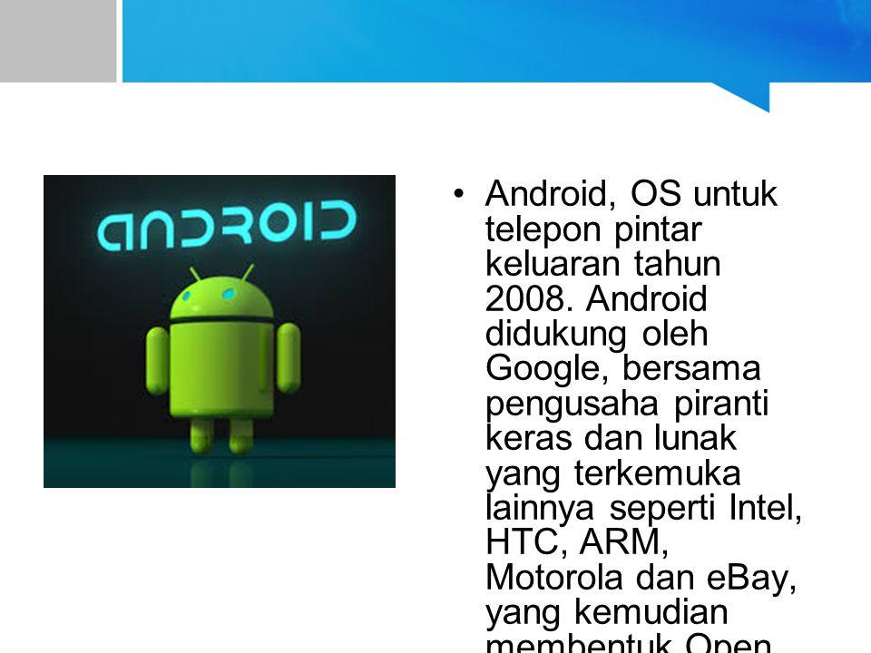 Android, OS untuk telepon pintar keluaran tahun 2008. Android didukung oleh Google, bersama pengusaha piranti keras dan lunak yang terkemuka lainnya s
